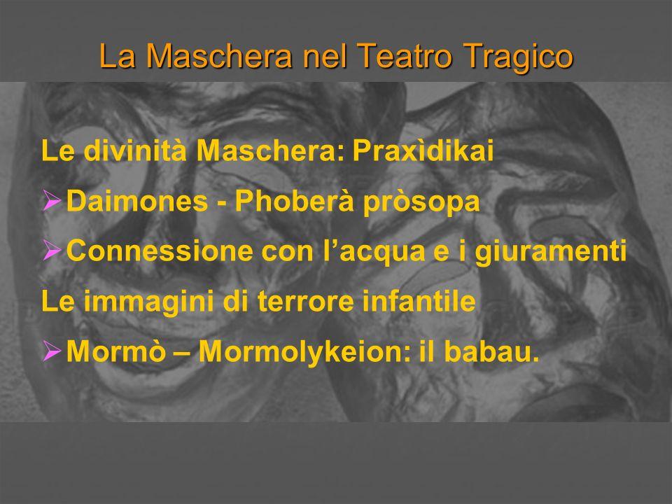 La Maschera nel Teatro Tragico Le divinità Maschera: Dioniso e il suo sguardo: Frontalità Sorriso Sguardo che seduce e sconvolge Abbandono che trasforma