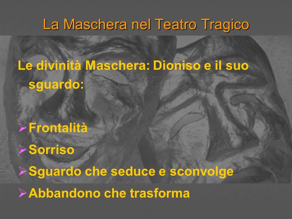 La Maschera nel Teatro Tragico Le divinità Maschera: Dioniso e il suo sguardo: Frontalità Sorriso Sguardo che seduce e sconvolge Abbandono che trasfor