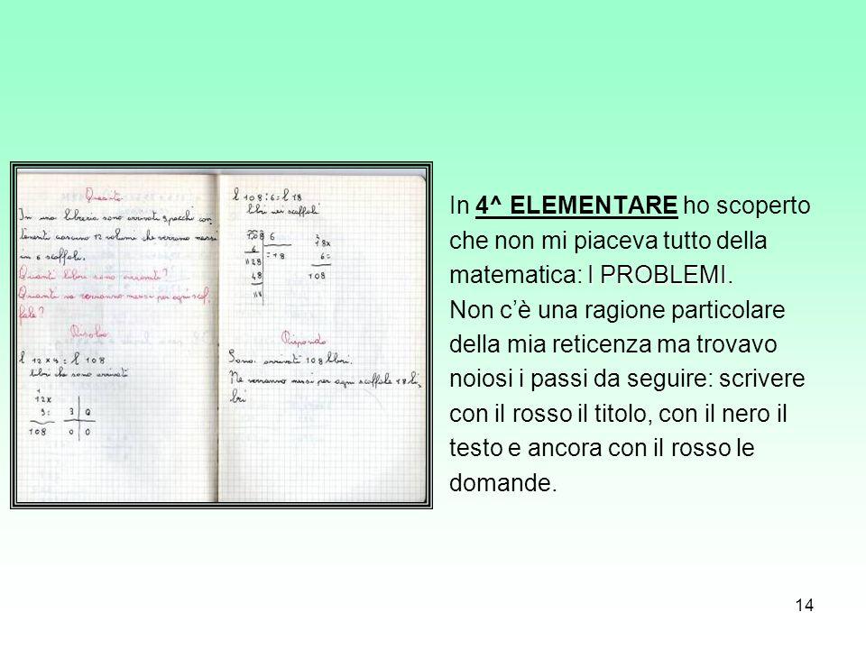 14 In 4^ ELEMENTARE ho scoperto che non mi piaceva tutto della I PROBLEMI matematica: I PROBLEMI. Non cè una ragione particolare della mia reticenza m