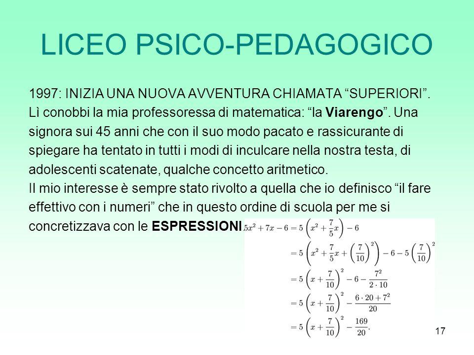 17 LICEO PSICO-PEDAGOGICO 1997: INIZIA UNA NUOVA AVVENTURA CHIAMATA SUPERIORI. Lì conobbi la mia professoressa di matematica: la Viarengo. Una signora