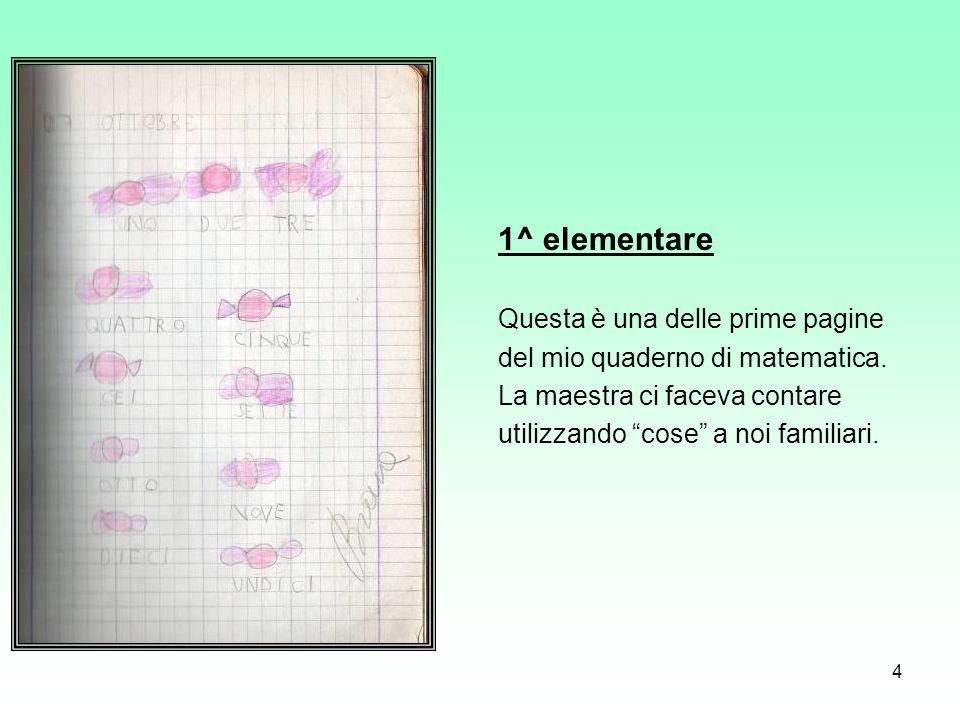 4 1^ elementare Questa è una delle prime pagine del mio quaderno di matematica. La maestra ci faceva contare utilizzando cose a noi familiari.