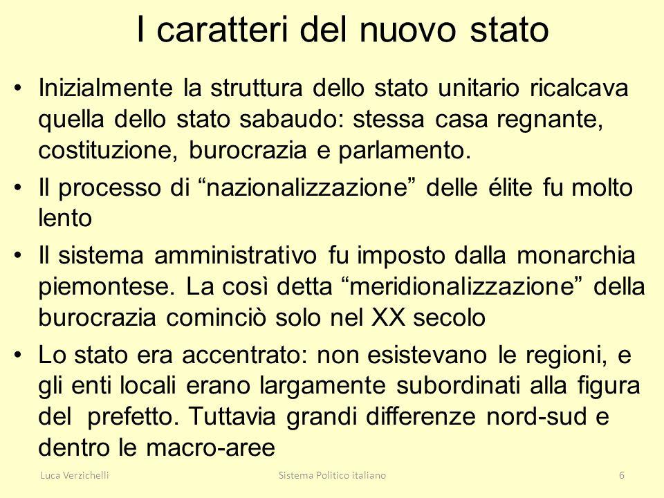Luca VerzichelliSistema Politico italiano6 I caratteri del nuovo stato Inizialmente la struttura dello stato unitario ricalcava quella dello stato sab