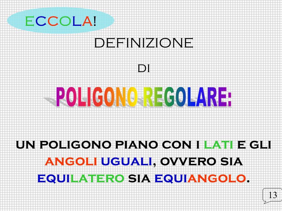 DEFINIZIONE di un poligono piano con i lati e gli angoli uguali, ovvero sia equilatero sia equiangolo. ECCOLA!ECCOLA! 13