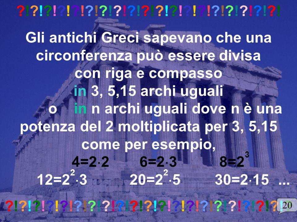 ?!?!?!?!?!?!?!?!?!?!?!?!?!?!?!?!?!?!?! Gli antichi Greci sapevano che una circonferenza può essere divisa con riga e compasso in 3, 5,15 archi uguali