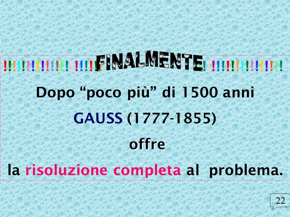 !!!!!!!!!!!!!!!!!!!!! !!!!!!!!!!!!!!!!!!! Dopo poco più di 1500 anni GAUSS (1777-1855) offre la risoluzione completa al problema. 22