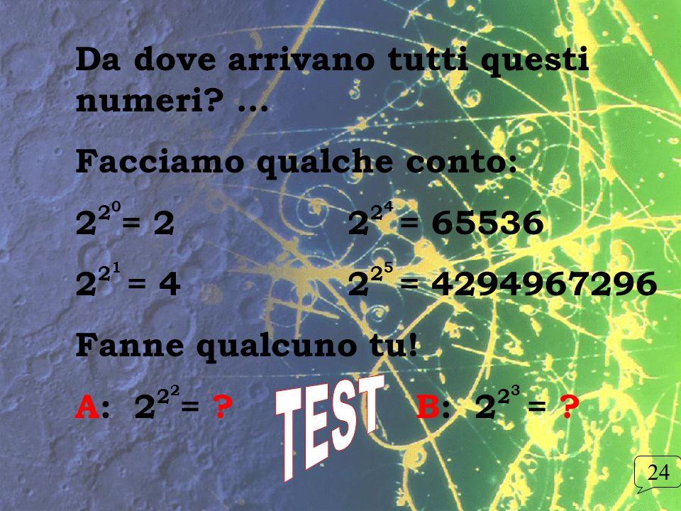 Da dove arrivano tutti questi numeri? … Facciamo qualche conto: 2 2 0 = 2 2 2 4 = 65536 2 2 1 = 4 2 2 5 = 4294967296 Fanne qualcuno tu! A: 2 2 2 = ? B