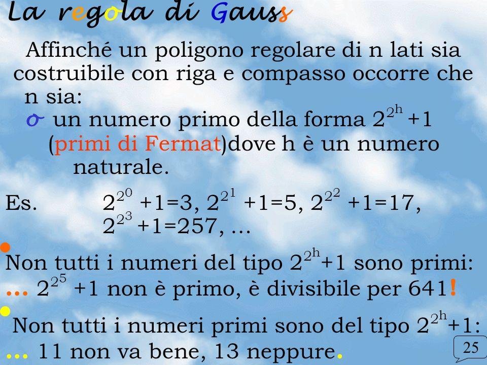 La regola di Gauss Affinché un poligono regolare di n lati sia costruibile con riga e compasso occorre che n sia: o un numero primo della forma 2 2 h