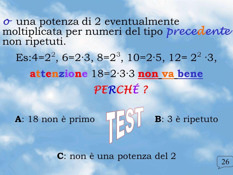 o una potenza di 2 eventualmente moltiplicata per numeri del tipo precedente non ripetuti. Es:4=2 2, 6=2·3, 8=2 3, 10=2·5, 12= 2 2 ·3, attenzione 18=2