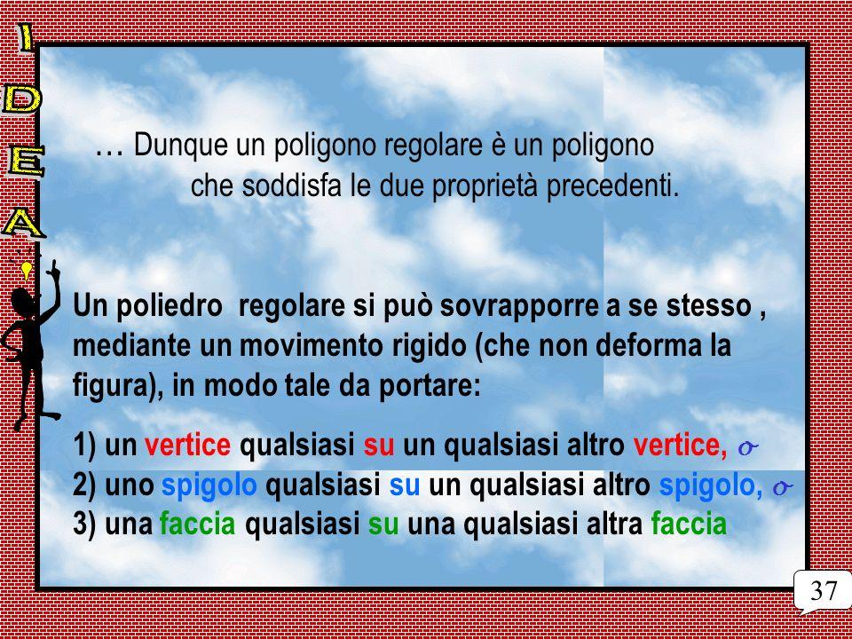 … Dunque un poligono regolare è un poligono che soddisfa le due proprietà precedenti. Un poliedro regolare si può sovrapporre a se stesso, mediante un