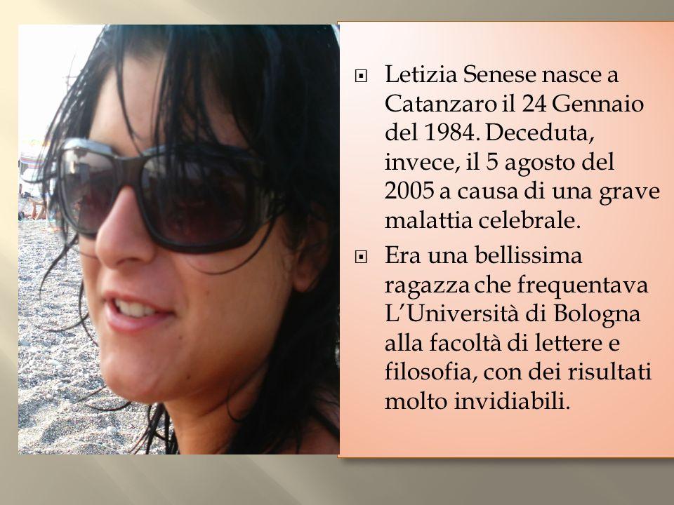 Letizia Senese nasce a Catanzaro il 24 Gennaio del 1984. Deceduta, invece, il 5 agosto del 2005 a causa di una grave malattia celebrale. Era una belli