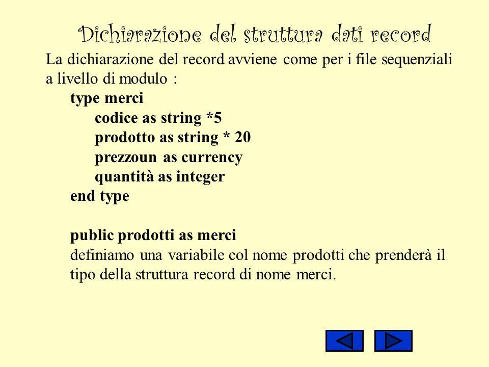 Dichiarazione del struttura dati record La dichiarazione del record avviene come per i file sequenziali a livello di modulo : type merci codice as str