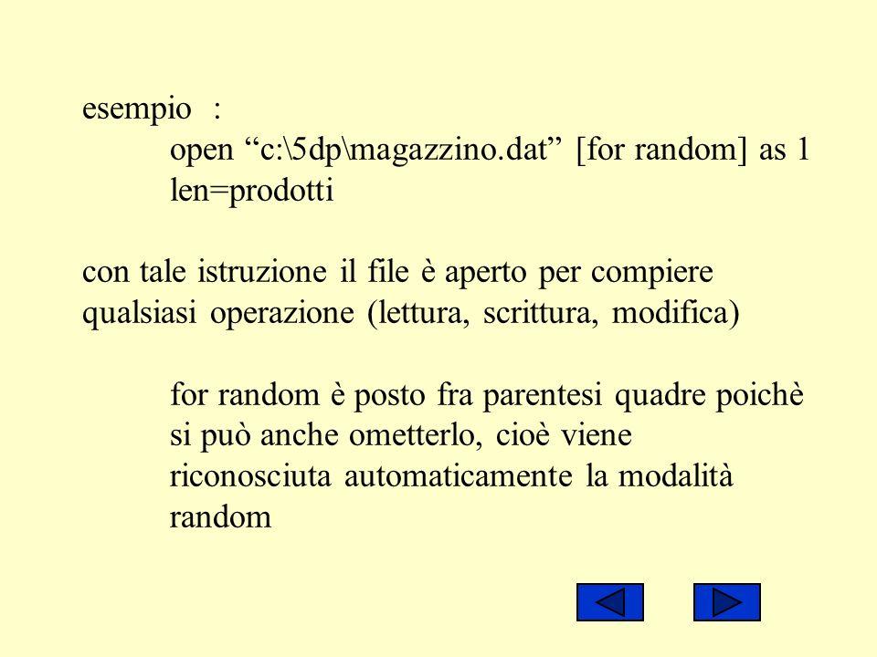 esempio : open c:\5dp\magazzino.dat [for random] as 1 len=prodotti con tale istruzione il file è aperto per compiere qualsiasi operazione (lettura, sc