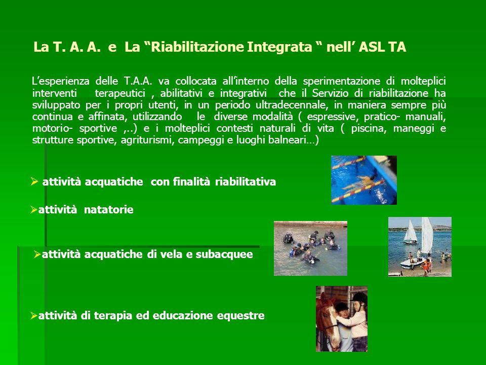 La T. A. A. e La Riabilitazione Integrata nell ASL TA Lesperienza delle T.A.A. va collocata allinterno della sperimentazione di molteplici interventi