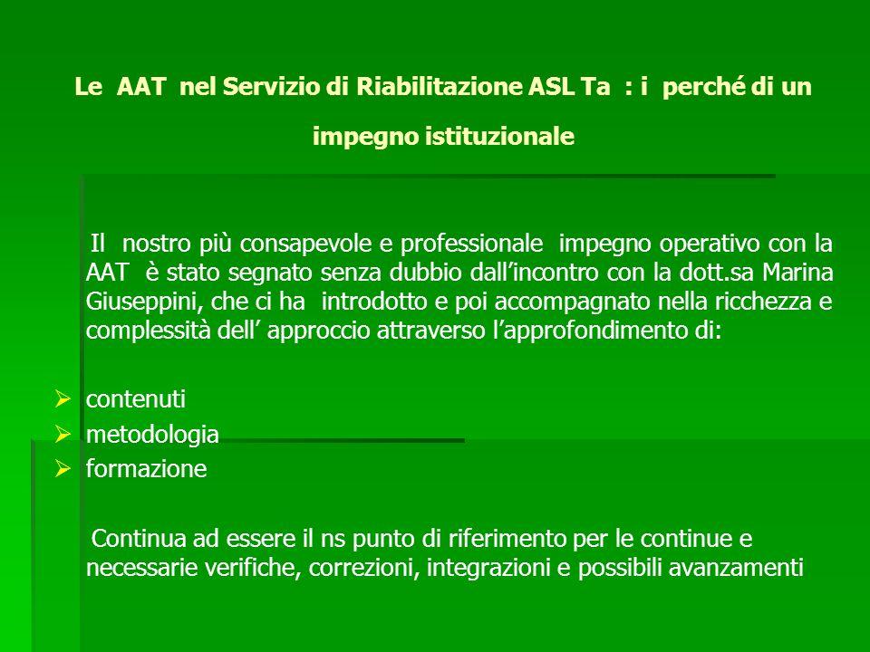 Le AAT nel Servizio di Riabilitazione ASL Ta : i perché di un impegno istituzionale Il nostro più consapevole e professionale impegno operativo con la