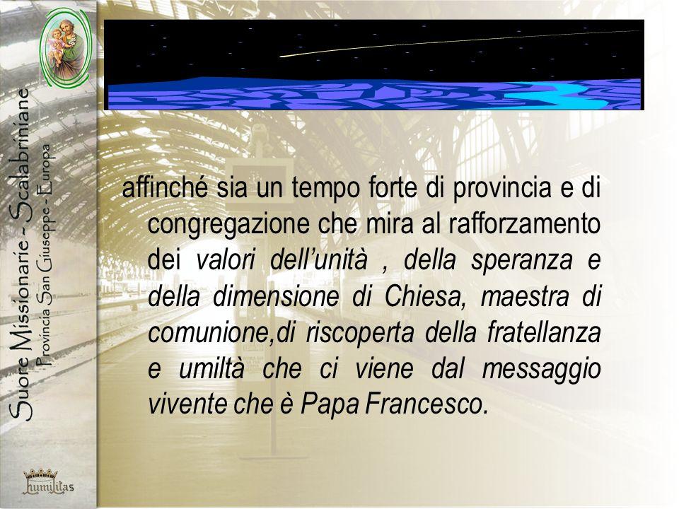 affinché sia un tempo forte di provincia e di congregazione che mira al rafforzamento dei valori dellunità, della speranza e della dimensione di Chiesa, maestra di comunione,di riscoperta della fratellanza e umiltà che ci viene dal messaggio vivente che è Papa Francesco.