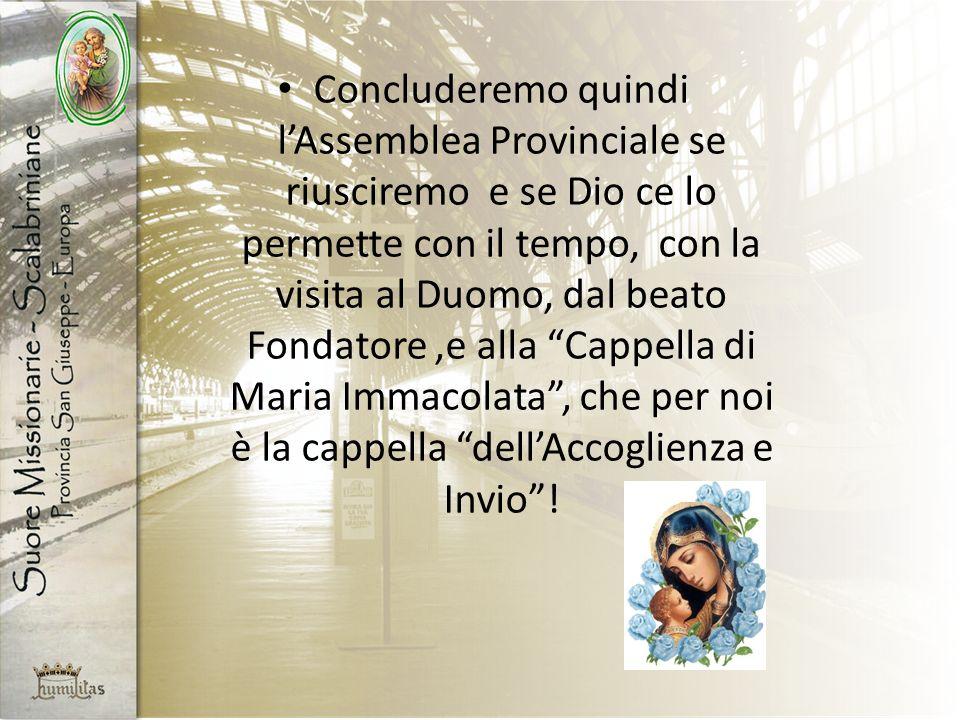 Concluderemo quindi lAssemblea Provinciale se riusciremo e se Dio ce lo permette con il tempo, con la visita al Duomo, dal beato Fondatore,e alla Cappella di Maria Immacolata, che per noi è la cappella dellAccoglienza e Invio!