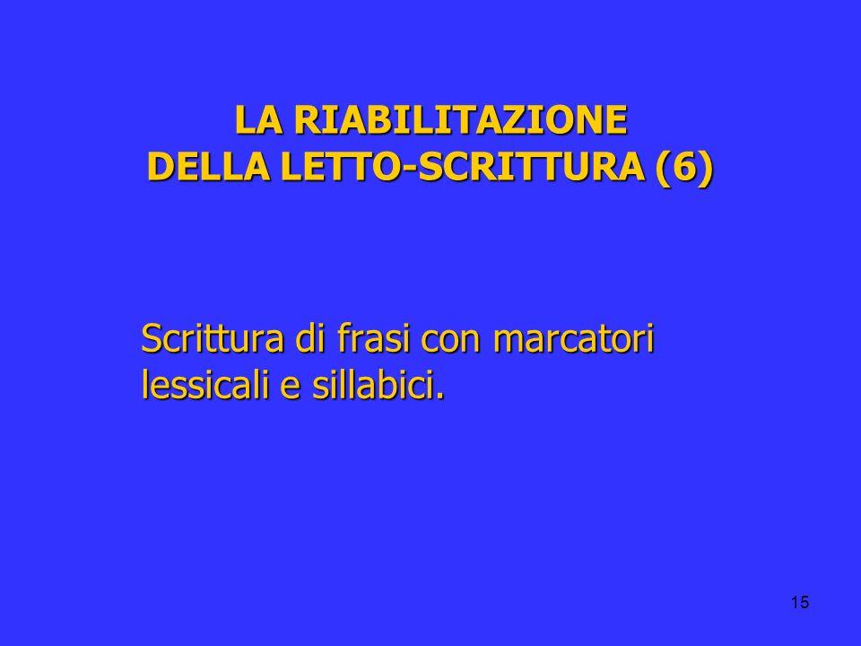 15 LA RIABILITAZIONE DELLA LETTO-SCRITTURA (6) Scrittura di frasi con marcatori lessicali e sillabici.