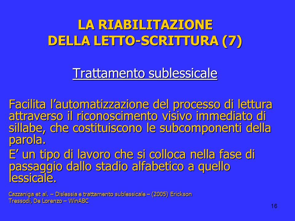 16 LA RIABILITAZIONE DELLA LETTO-SCRITTURA (7) Trattamento sublessicale Facilita lautomatizzazione del processo di lettura attraverso il riconosciment
