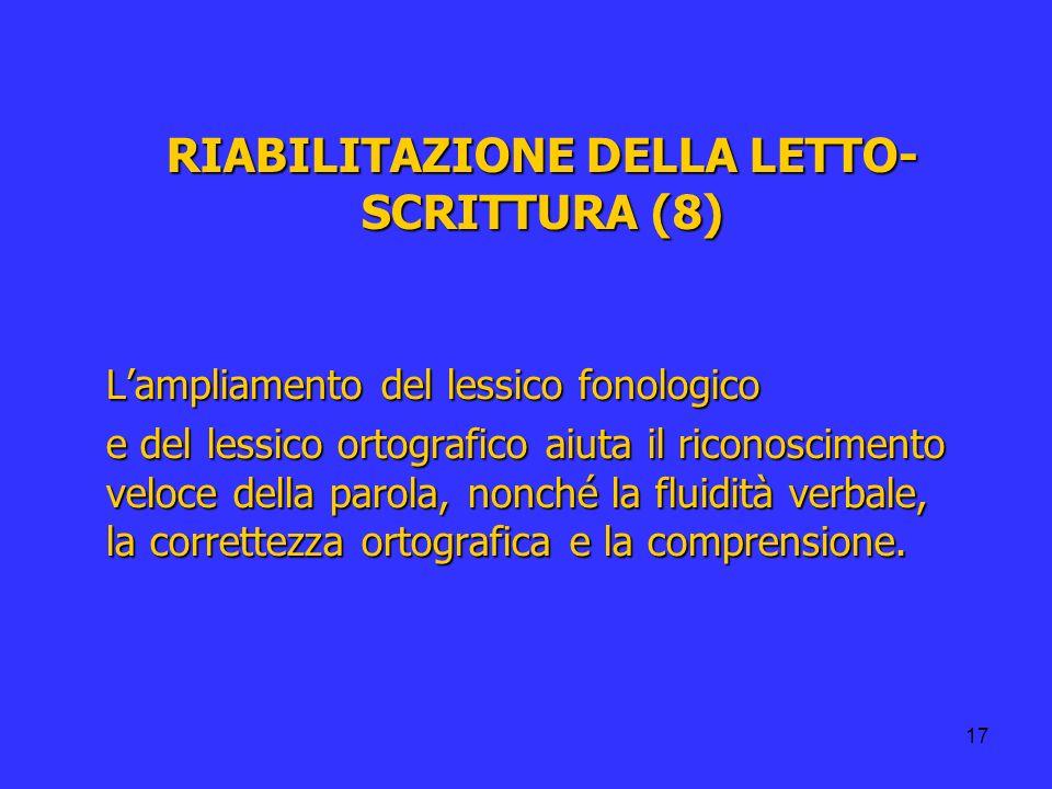 17 RIABILITAZIONE DELLA LETTO- SCRITTURA (8) Lampliamento del lessico fonologico e del lessico ortografico aiuta il riconoscimento veloce della parola