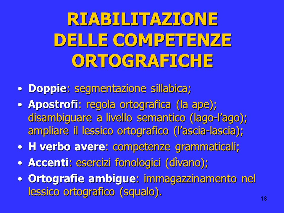 18 RIABILITAZIONE DELLE COMPETENZE ORTOGRAFICHE Doppie: segmentazione sillabica;Doppie: segmentazione sillabica; Apostrofi: regola ortografica (la ape