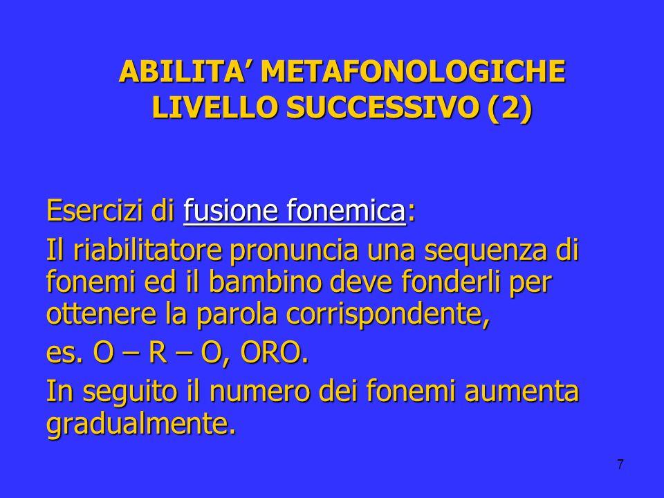 7 ABILITA METAFONOLOGICHE LIVELLO SUCCESSIVO (2) Esercizi di fusione fonemica: Il riabilitatore pronuncia una sequenza di fonemi ed il bambino deve fo
