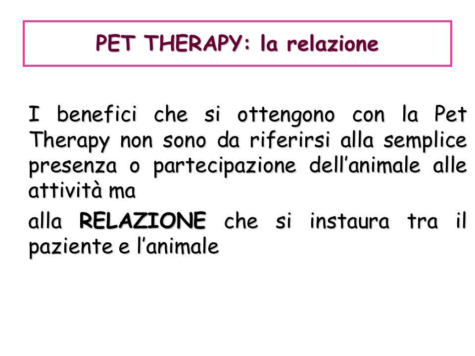 I benefici che si ottengono con la Pet Therapy non sono da riferirsi alla semplice presenza o partecipazione dellanimale alle attività ma alla RELAZIO