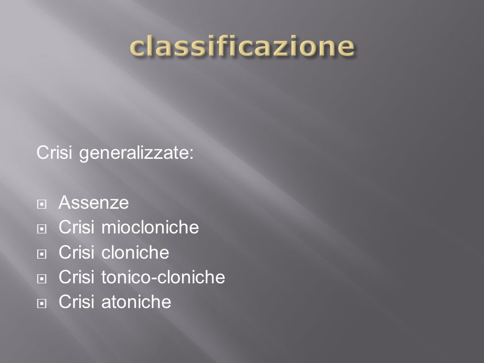 Crisi generalizzate: Assenze Crisi miocloniche Crisi cloniche Crisi tonico-cloniche Crisi atoniche