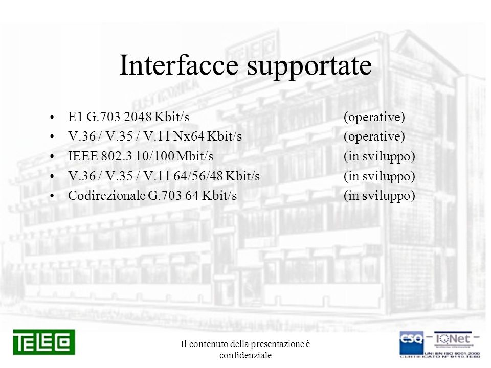 Il contenuto della presentazione è confidenziale Componenti del sistema TS 605.4Terminale NTU SHDSL 2/4 fili da tavolo + DCE3 XV (DB37) / G.703 (75 e 120 ohm) + Kit connettori (S 386) TS 607.1Terminale LTU SHDSL Master/Slave da rack con telealimentatore (4xE1/2F / 2xE1/4F / MISTO – 120 ohm) TS 607.2Terminale LTU SHDSL Master/Slave da rack con telealimentatore (4xE1/2F / 2xE1/4F / MISTO – 75 ohm) universale TS 607.7Terminale LTU/NTU SHDSL Master/Slave da tavolo con telealimentatore (4xE1/2F / 2xE1/4F / MISTO – 75 ohm) universale + Kit connettori (S 385) TS 607.TTerminale LTU SHDSL Master/Slave da tavolo con telealimentatore (1xE1/2F o 1xE1/4F 75 – 120 ohm) + Kit connettori (S 384) TS 608LTU 1/2 canali 2/16 fili rack/tavolo con 4 porte IEEE802.3 RP 926Rigeneratore da tavolo 1 canale 4 F / 2 canali 2 F CP 396Contenitore unificato da esterni cablato SHDSL 4 sistemi + kit installazione da muro CN 380Subtelaio N3 + Kit connettori (S 381) MA 172Unità allarmi da rack con due porte di accesso Ethernet 10/100 e 1 porta locale TN 338Telaio ETSI N3