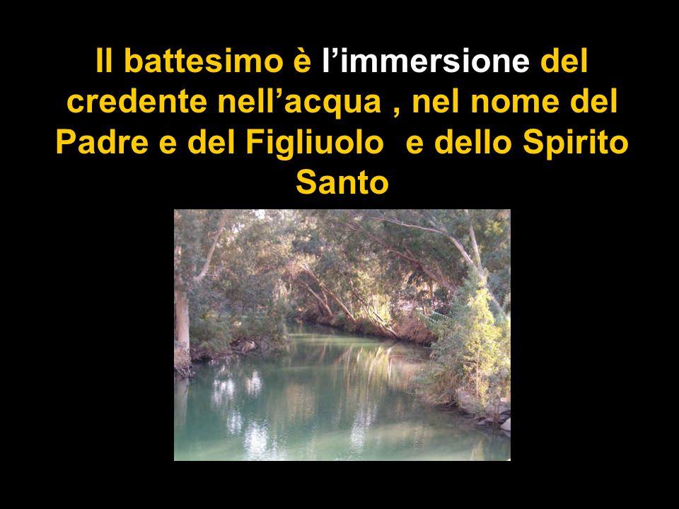 Il battesimo è limmersione del credente nellacqua, nel nome del Padre e del Figliuolo e dello Spirito Santo