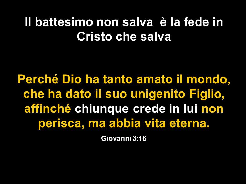 Il battesimo non salva è la fede in Cristo che salva Perché Dio ha tanto amato il mondo, che ha dato il suo unigenito Figlio, affinché chiunque crede