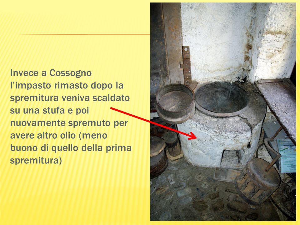 Invece a Cossogno limpasto rimasto dopo la spremitura veniva scaldato su una stufa e poi nuovamente spremuto per avere altro olio (meno buono di quell