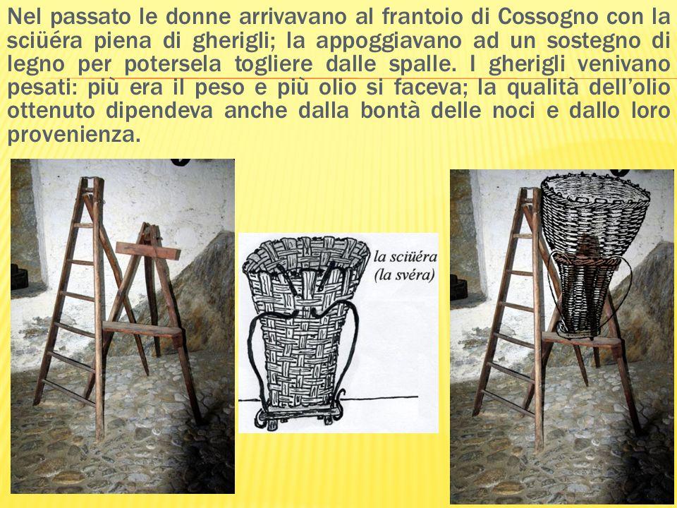 Nel passato le donne arrivavano al frantoio di Cossogno con la sciüéra piena di gherigli; la appoggiavano ad un sostegno di legno per potersela toglie