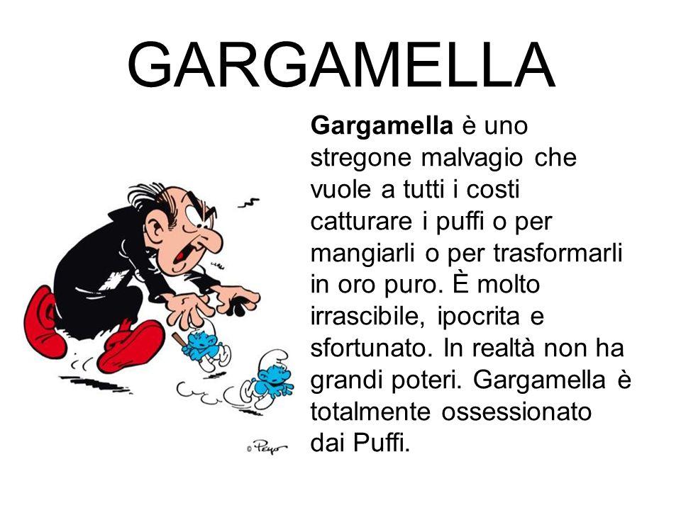 GARGAMELLA Gargamella è uno stregone malvagio che vuole a tutti i costi catturare i puffi o per mangiarli o per trasformarli in oro puro. È molto irra