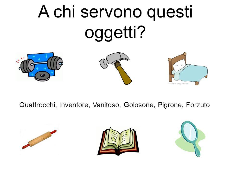 A chi servono questi oggetti? Quattrocchi, Inventore, Vanitoso, Golosone, Pigrone, Forzuto
