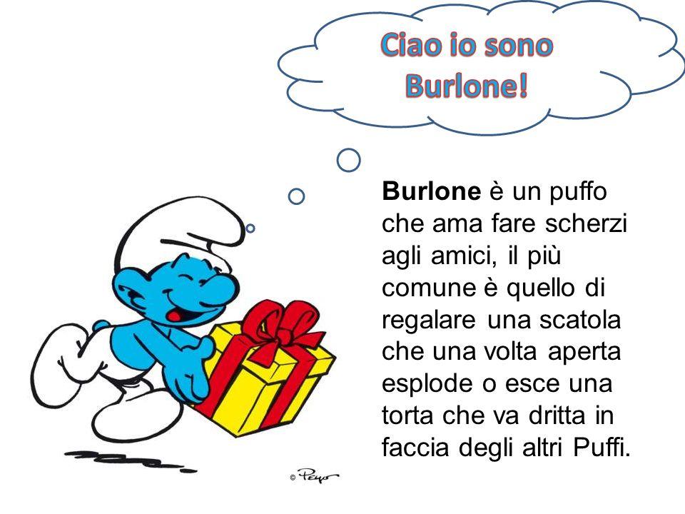 Burlone è un puffo che ama fare scherzi agli amici, il più comune è quello di regalare una scatola che una volta aperta esplode o esce una torta che v
