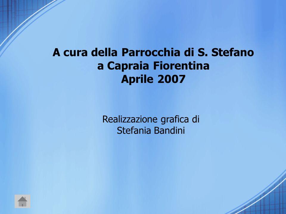 A cura della Parrocchia di S. Stefano a Capraia Fiorentina Aprile 2007 Realizzazione grafica di Stefania Bandini