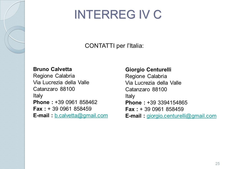 INTERREG IV C 25 Bruno Calvetta Regione Calabria Via Lucrezia della Valle Catanzaro 88100 Italy Phone : +39 0961 858462 Fax : + 39 0961 858459 E-mail