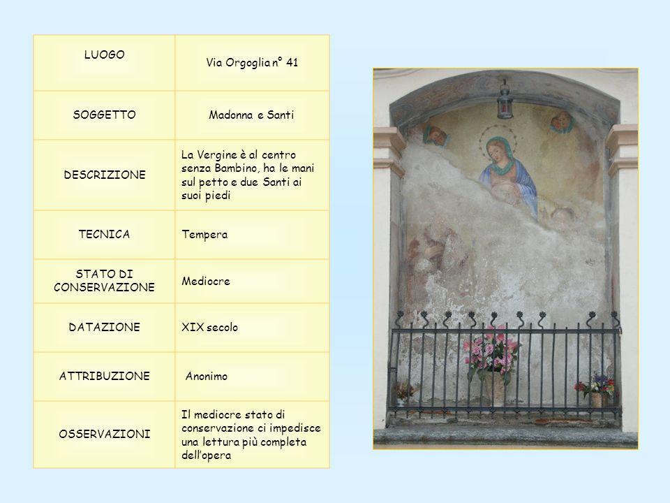 LUOGO Via Orgoglia n° 41 SOGGETTOMadonna e Santi DESCRIZIONE La Vergine è al centro senza Bambino, ha le mani sul petto e due Santi ai suoi piedi TECN
