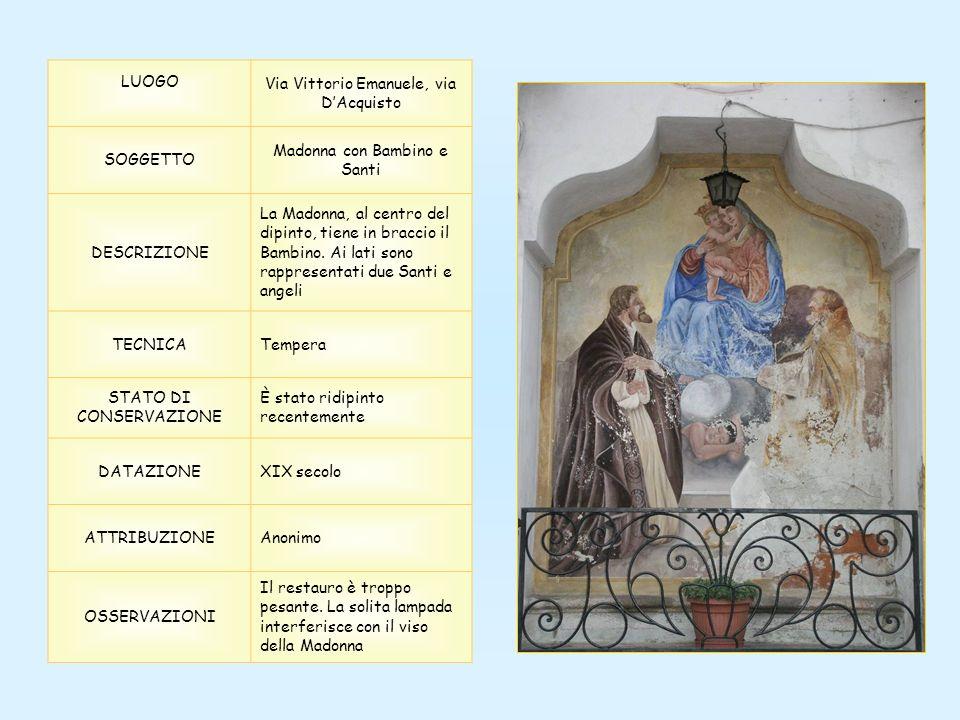LUOGO Via Vittorio Emanuele, via DAcquisto SOGGETTO Madonna con Bambino e Santi DESCRIZIONE La Madonna, al centro del dipinto, tiene in braccio il Bambino.