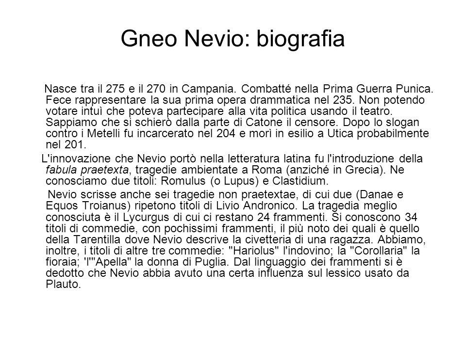 Gneo Nevio: biografia Nasce tra il 275 e il 270 in Campania. Combatté nella Prima Guerra Punica. Fece rappresentare la sua prima opera drammatica nel