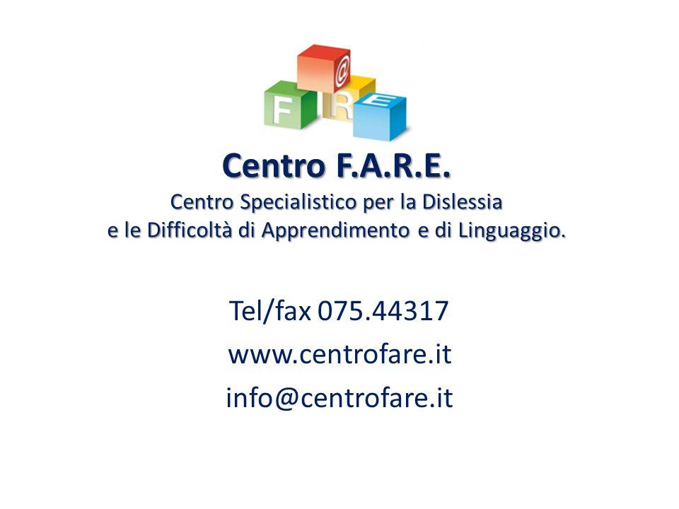 Centro F.A.R.E. Centro Specialistico per la Dislessia e le Difficoltà di Apprendimento e di Linguaggio. Tel/fax 075.44317 www.centrofare.it info@centr