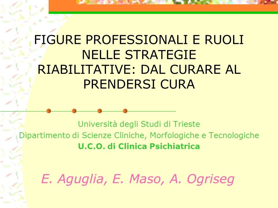FIGURE PROFESSIONALI E RUOLI NELLE STRATEGIE RIABILITATIVE: DAL CURARE AL PRENDERSI CURA Università degli Studi di Trieste Dipartimento di Scienze Cli