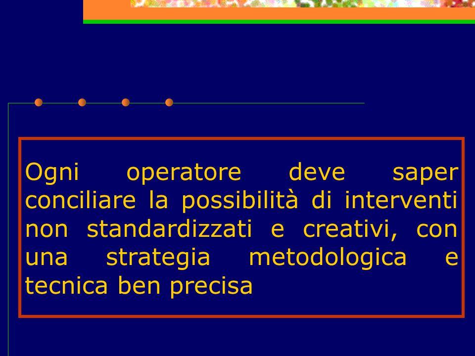 Ogni operatore deve saper conciliare la possibilità di interventi non standardizzati e creativi, con una strategia metodologica e tecnica ben precisa