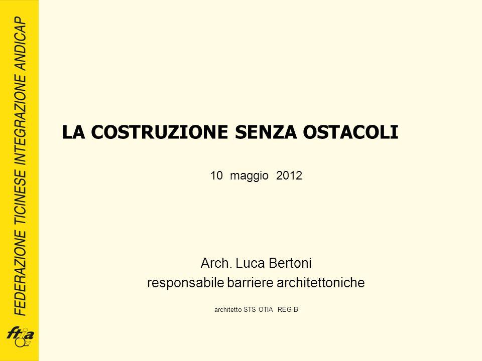 LA COSTRUZIONE SENZA OSTACOLI 10 maggio 2012 Arch. Luca Bertoni responsabile barriere architettoniche architetto STS OTIA REG B