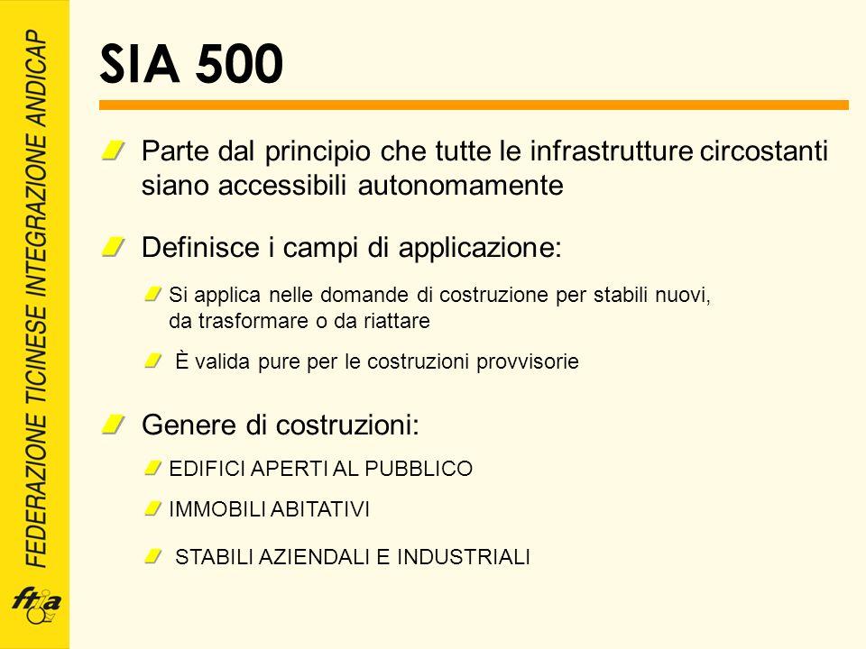 SIA 500 Parte dal principio che tutte le infrastrutture circostanti siano accessibili autonomamente Definisce i campi di applicazione: Si applica nell