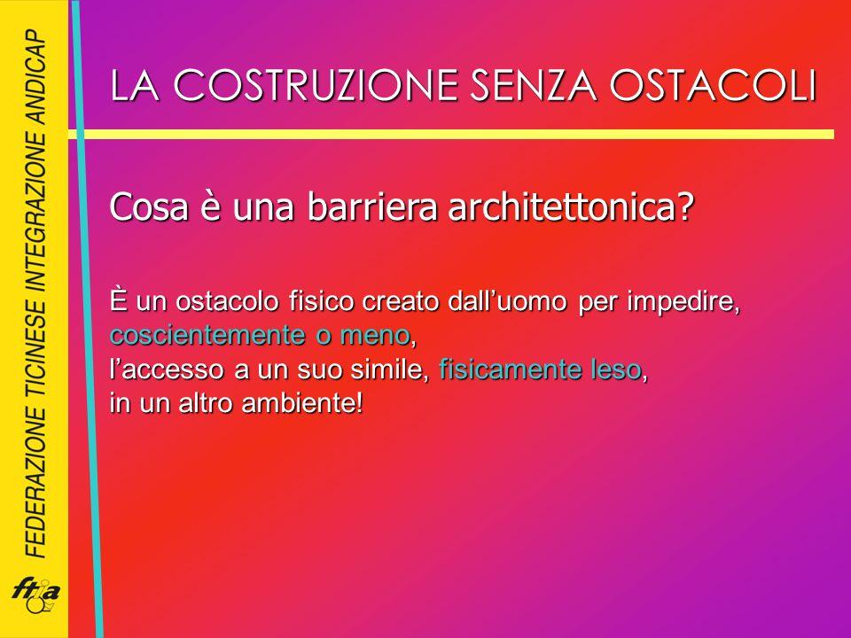 LA COSTRUZIONE SENZA OSTACOLI Cosa è una barriera architettonica? È un ostacolo fisico creato dalluomo per impedire, coscientemente o meno, laccesso a