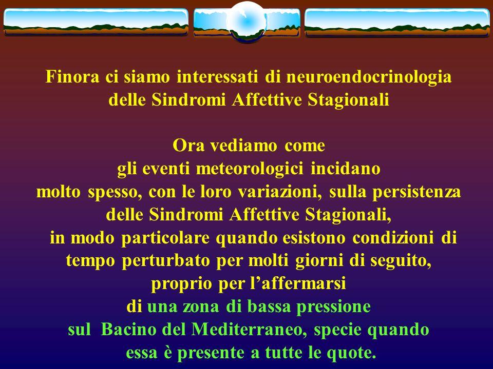 Finora ci siamo interessati di neuroendocrinologia delle Sindromi Affettive Stagionali Ora vediamo come gli eventi meteorologici incidano molto spesso, con le loro variazioni, sulla persistenza delle Sindromi Affettive Stagionali, in modo particolare quando esistono condizioni di tempo perturbato per molti giorni di seguito, proprio per laffermarsi di una zona di bassa pressione sul Bacino del Mediterraneo, specie quando essa è presente a tutte le quote.
