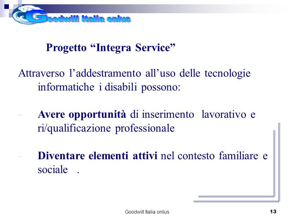 Goodwill Italia onlus13 Attraverso laddestramento alluso delle tecnologie informatiche i disabili possono: -Avere opportunità di inserimento lavorativo e ri/qualificazione professionale -Diventare elementi attivi nel contesto familiare e sociale.