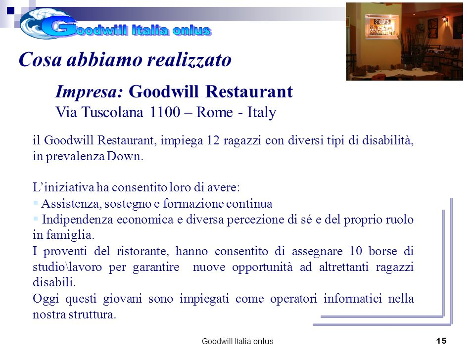 Goodwill Italia onlus15 Cosa abbiamo realizzato Impresa: Goodwill Restaurant Via Tuscolana 1100 – Rome - Italy il Goodwill Restaurant, impiega 12 raga