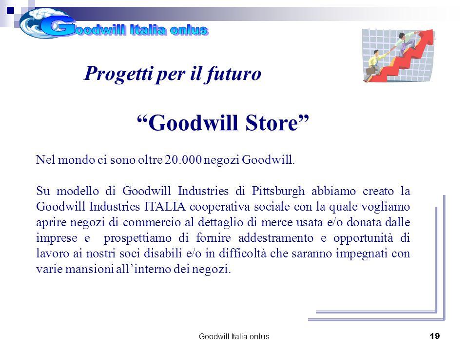 Goodwill Italia onlus19 Goodwill Store Nel mondo ci sono oltre 20.000 negozi Goodwill. Su modello di Goodwill Industries di Pittsburgh abbiamo creato